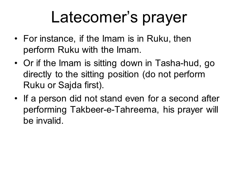 Latecomer's prayer For instance, if the Imam is in Ruku, then perform Ruku with the Imam.
