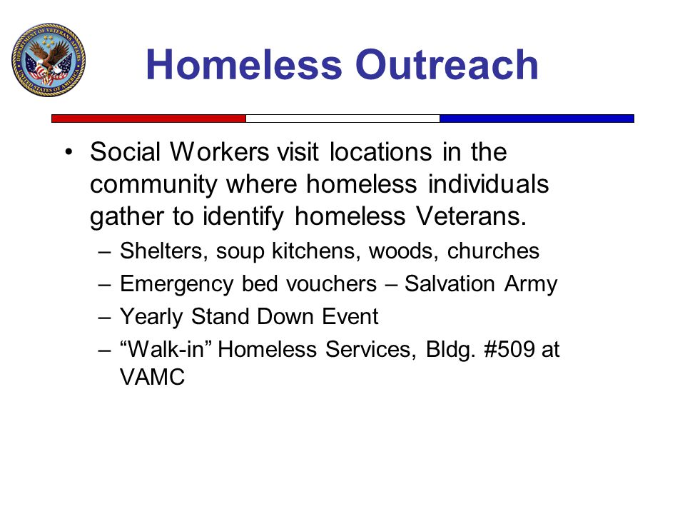 Homeless Outreach Social Workers visit locations in the community where homeless individuals gather to identify homeless Veterans.