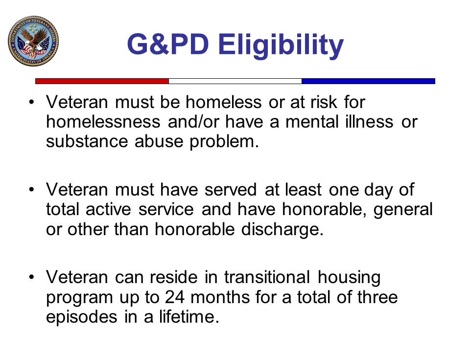 G&PD Eligibility Veteran must be homeless or at risk for homelessness and/or have a mental illness or substance abuse problem.