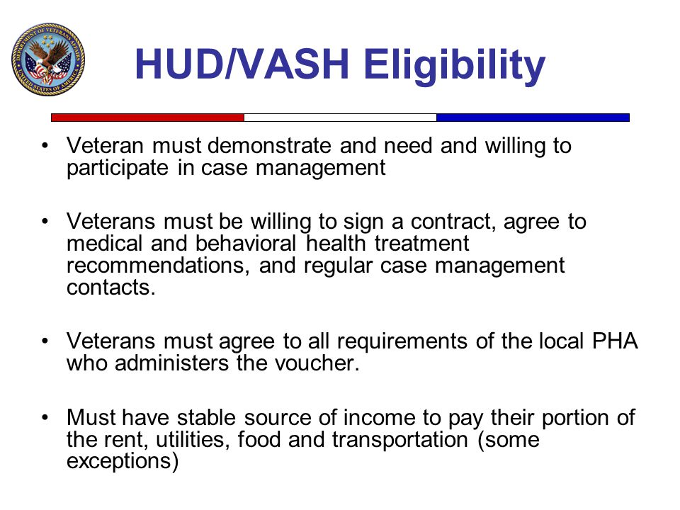 HUD/VASH Eligibility Veteran must demonstrate and need and willing to participate in case management.