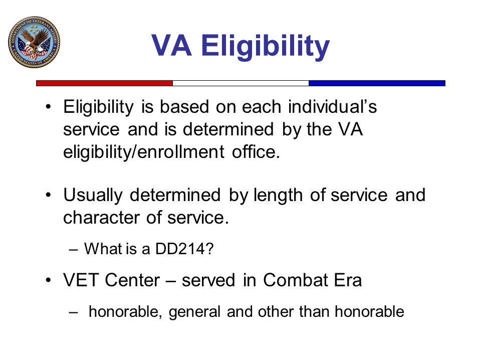 VA Eligibility Eligibility is based on each individual's service and is determined by the VA eligibility/enrollment office.