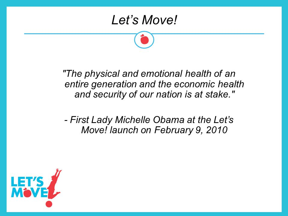 Let's Move! The physical and emotional health of an entire generation and the economic health and security of our nation is at stake.