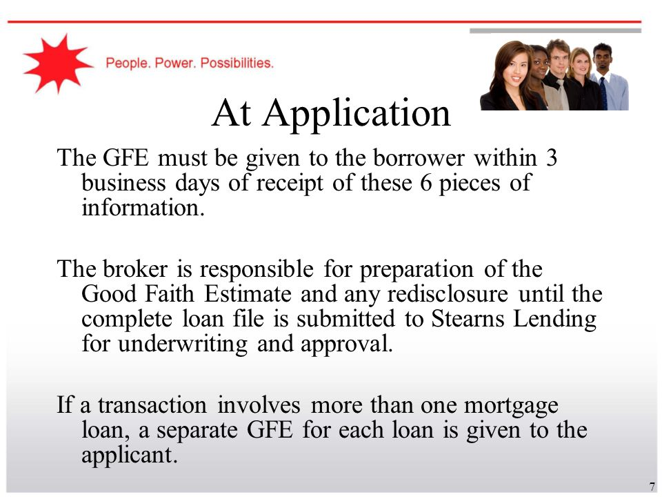 At Application The GFE must be given to the borrower within 3 business days of receipt of these 6 pieces of information.