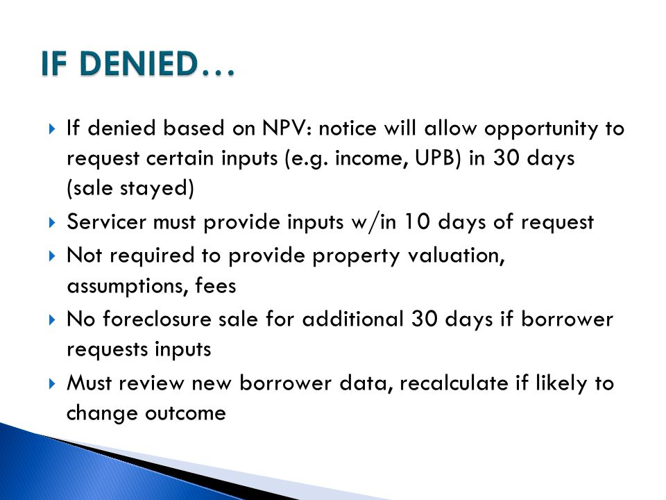 IF DENIED… If denied based on NPV: notice will allow opportunity to request certain inputs (e.g. income, UPB) in 30 days (sale stayed)
