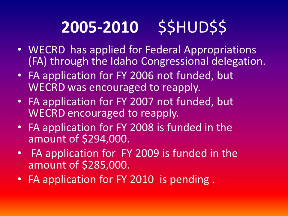 2005-2010 $$HUD$$ WECRD has applied for Federal Appropriations (FA) through the Idaho Congressional delegation.