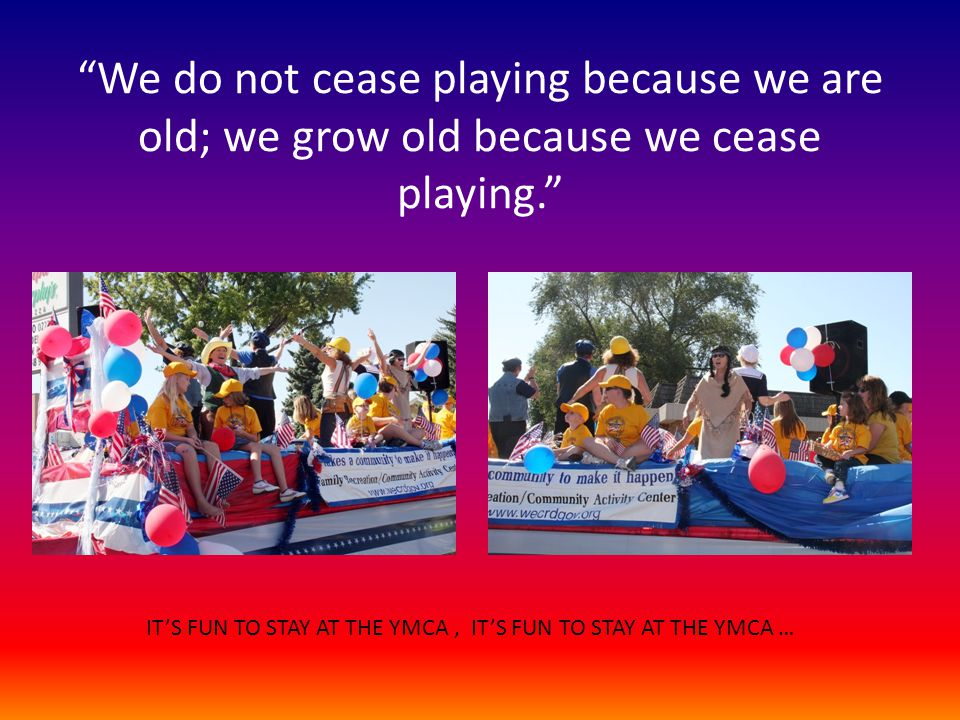 We do not cease playing because we are old; we grow old because we cease playing.