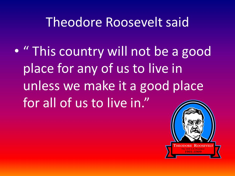 Theodore Roosevelt said