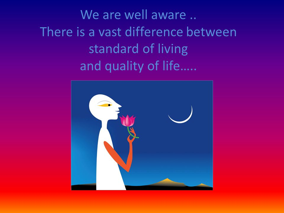 We are well aware .. There is a vast difference between standard of living and quality of life…..