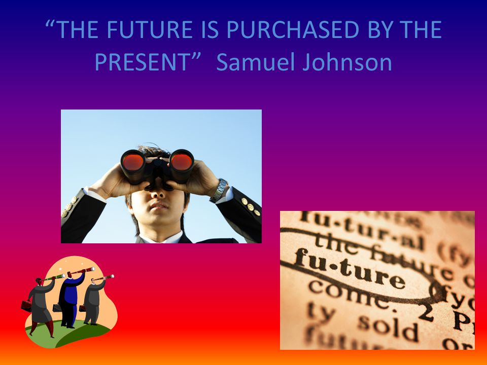 THE FUTURE IS PURCHASED BY THE PRESENT Samuel Johnson