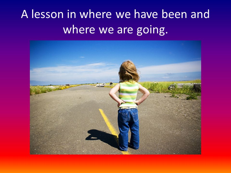 A lesson in where we have been and where we are going.