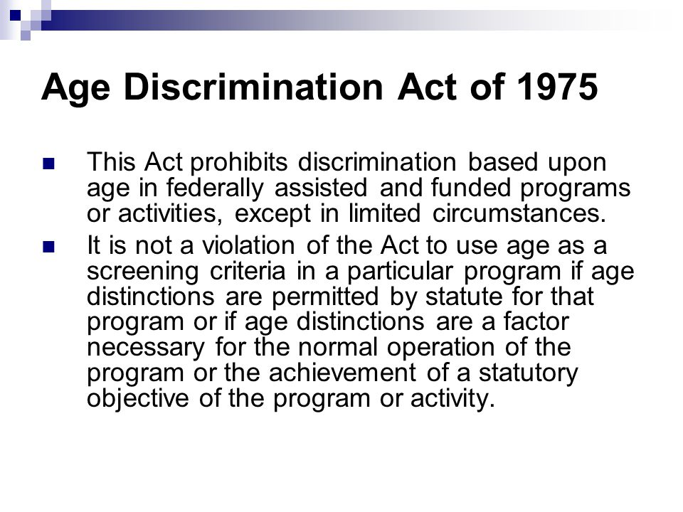 p4 age discrimination act The act, which applies to all ages, permits the use of certain age distinctions and factors other than age that meet the act's requirements the age discrimination act is enforced by the civil rights center.