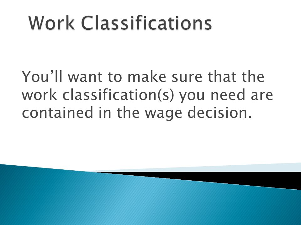 Work Classifications You'll want to make sure that the work classification(s) you need are contained in the wage decision.