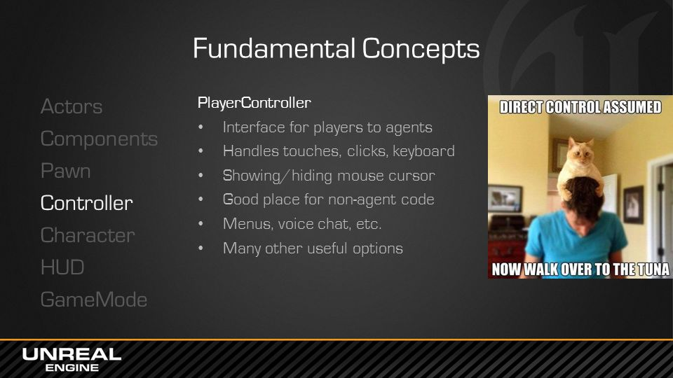 Fundamental Concepts Actors Components Pawn Controller Character HUD GameMode PlayerController. Interface for players to agents.