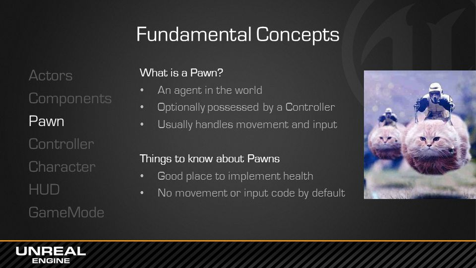 Fundamental Concepts Actors Components Pawn Controller Character HUD GameMode What is a Pawn An agent in the world.