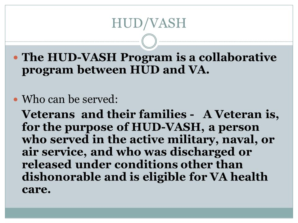 HUD/VASH The HUD-VASH Program is a collaborative program between HUD and VA. Who can be served: