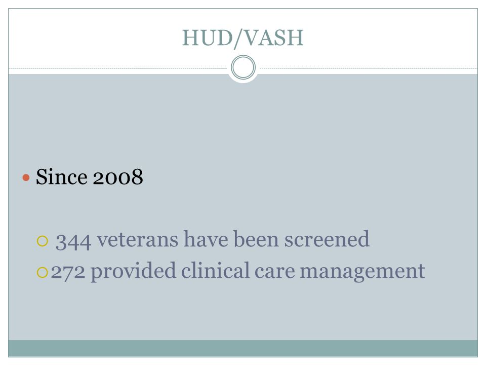 HUD/VASH Since 2008 344 veterans have been screened