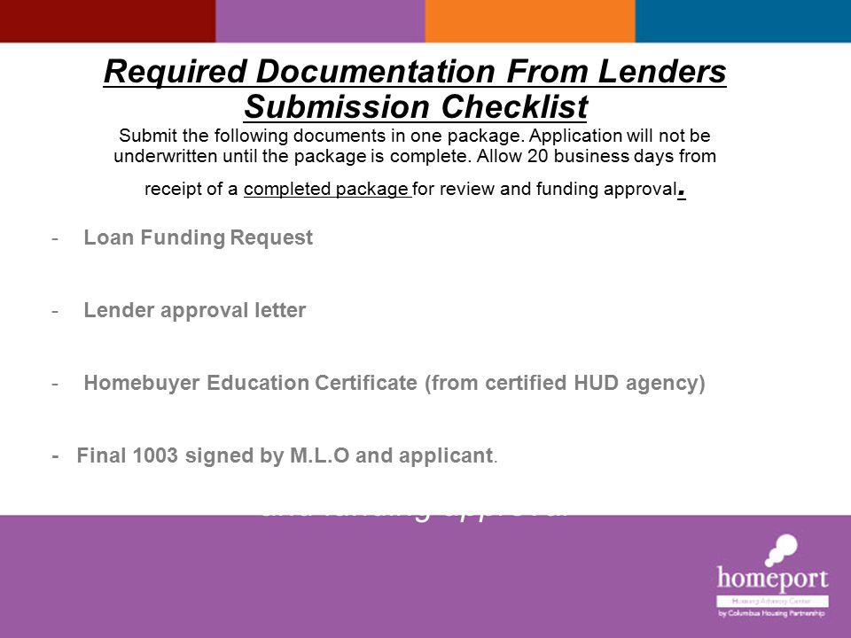 Required Documentation From Lenders Submission Checklist Submit the following documents in one package. Application will not be underwritten until the package is complete. Allow 20 business days from receipt of a completed package for review and funding approval. e submit The following documents in one package. The loan will not be underwritten until the application package is complete. Borrower must meet with a Homeport's Housing advisor to complete additional Forms. Please allow 20 business days from receipt of a completed package for review and funding approval