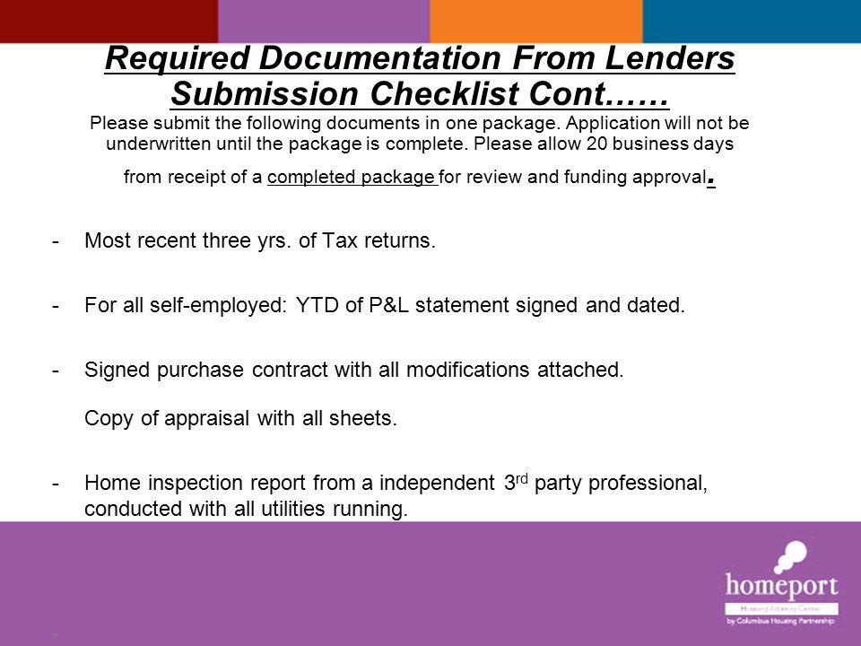 Required Documentation From Lenders Submission Checklist Cont…… Please submit the following documents in one package. Application will not be underwritten until the package is complete. Please allow 20 business days from receipt of a completed package for review and funding approval. e submit The following documents in one package. The loan will not be underwritten until the application package is complete. Borrower must meet with a Homeport's Housing advisor to complete additional Forms. Please allow 20 business days from receipt of a completed package for review and funding approval