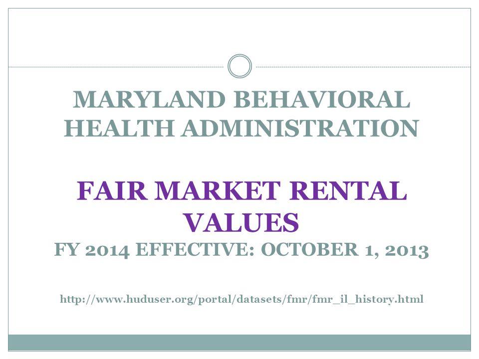 MARYLAND BEHAVIORAL HEALTH ADMINISTRATION FAIR MARKET RENTAL VALUES FY 2014 EFFECTIVE: OCTOBER 1, 2013 http://www.huduser.org/portal/datasets/fmr/fmr_il_history.html