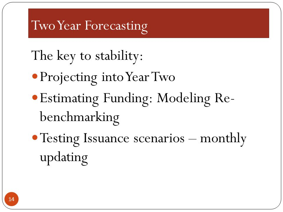 Two Year Forecasting The key to stability: Projecting into Year Two. Estimating Funding: Modeling Re- benchmarking.