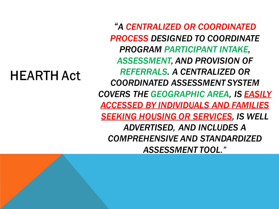 A centralized or coordinated process designed to coordinate program participant intake, assessment, and provision of referrals. A centralized or coordinated assessment system covers the geographic area, is easily accessed by individuals and families seeking housing or services, is well advertised, and includes a comprehensive and standardized assessment tool.