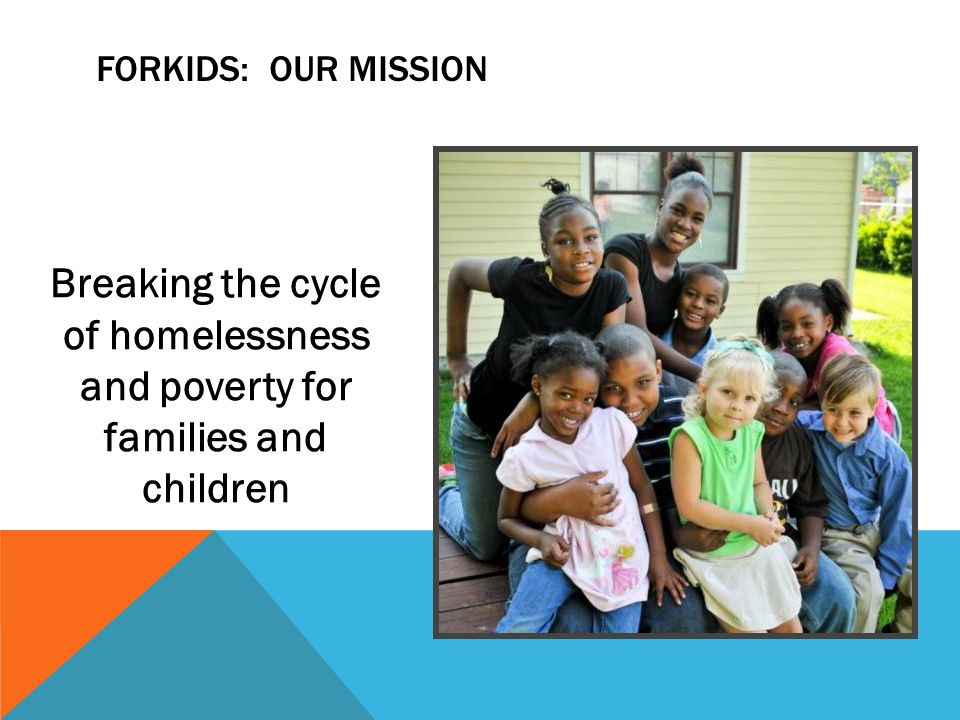 ForKids: Our Mission Breaking the cycle of homelessness and poverty for families and children 20