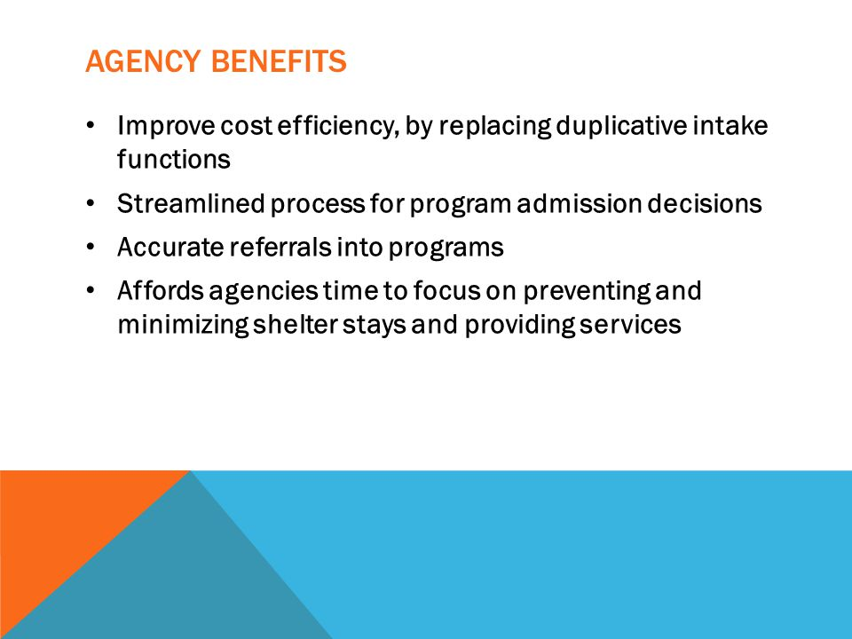 Agency Benefits Improve cost efficiency, by replacing duplicative intake functions. Streamlined process for program admission decisions.