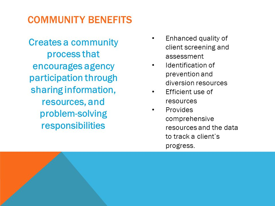 Community Benefits Enhanced quality of client screening and assessment. Identification of prevention and diversion resources.