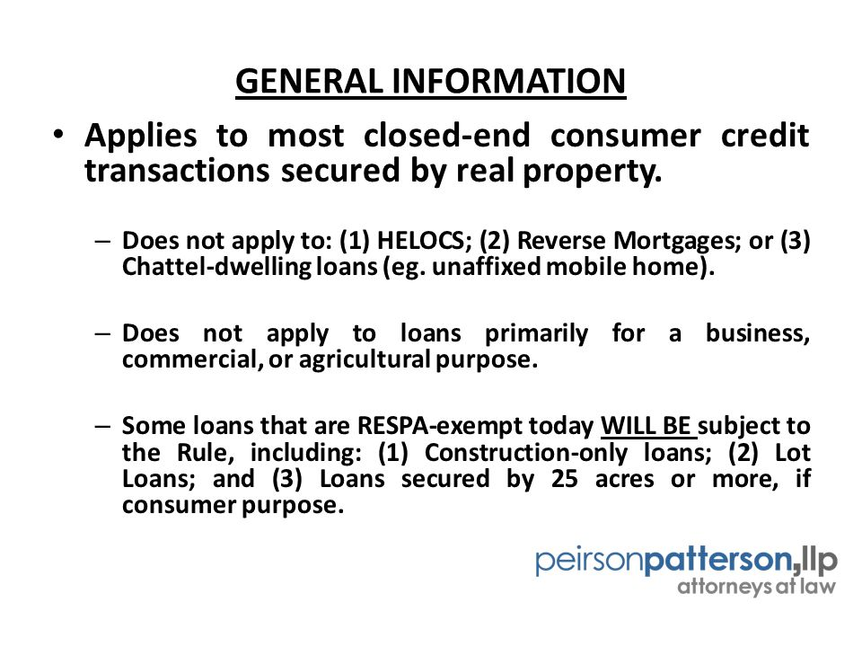 GENERAL INFORMATION Applies to most closed-end consumer credit transactions secured by real property.