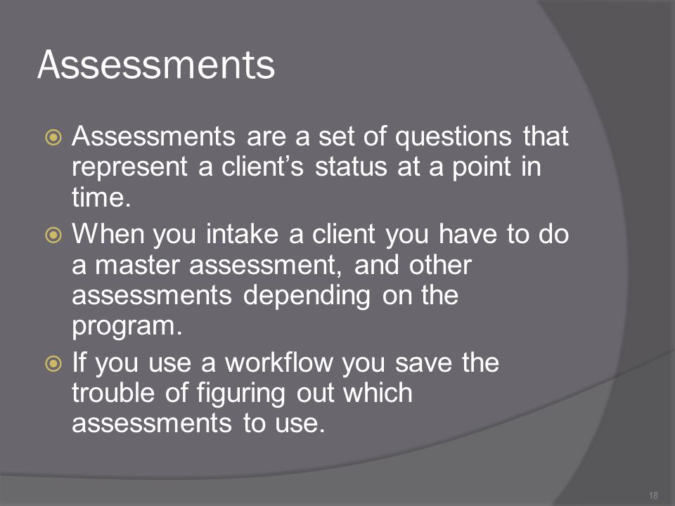 Assessments Assessments are a set of questions that represent a client's status at a point in time.