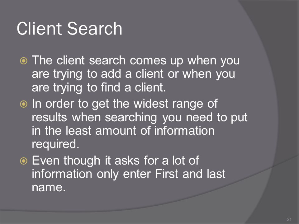 Client Search The client search comes up when you are trying to add a client or when you are trying to find a client.