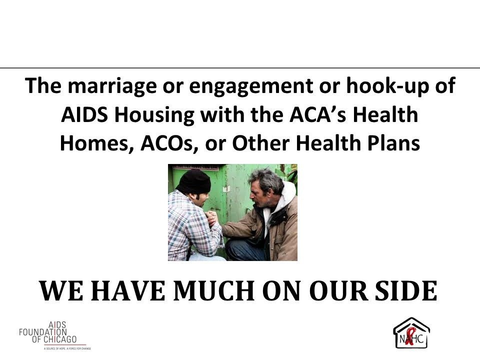 The marriage or engagement or hook-up of AIDS Housing with the ACA's Health Homes, ACOs, or Other Health Plans