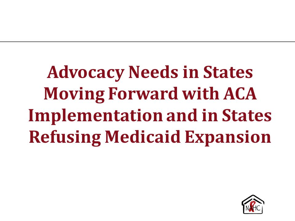 Advocacy Needs in States Moving Forward with ACA Implementation and in States Refusing Medicaid Expansion