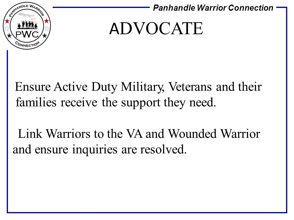 ADVOCATE Ensure Active Duty Military, Veterans and their families receive the support they need.