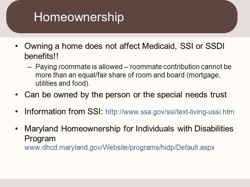 Homeownership Owning a home does not affect Medicaid, SSI or SSDI benefits!!