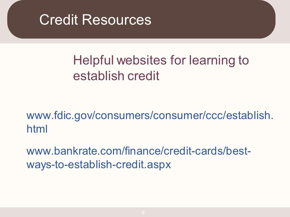 Credit Resources Helpful websites for learning to establish credit