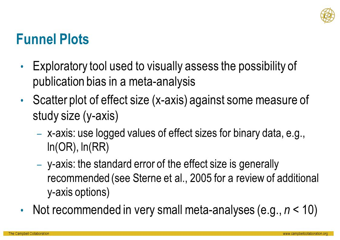 Funnel Plots Exploratory tool used to visually assess the possibility of publication bias in a meta-analysis.