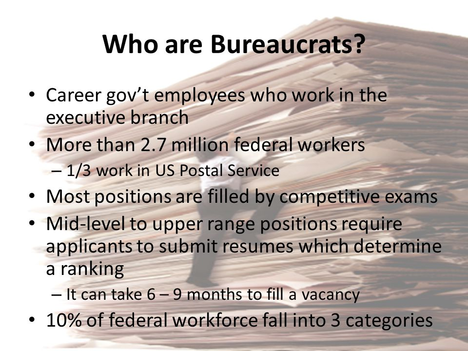 Who are Bureaucrats Career gov't employees who work in the executive branch. More than 2.7 million federal workers.