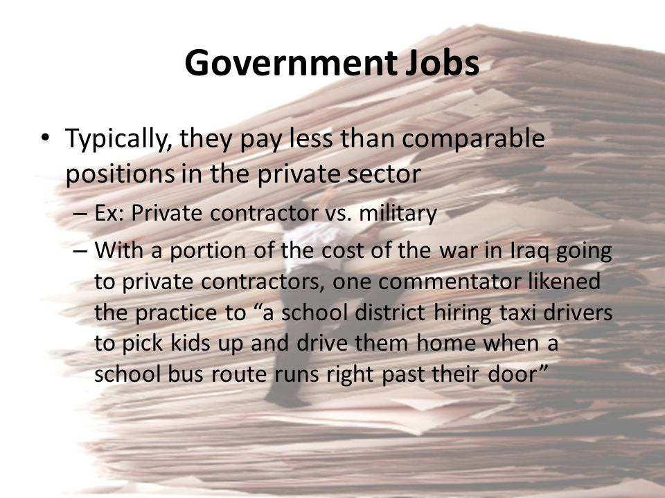 Government Jobs Typically, they pay less than comparable positions in the private sector. Ex: Private contractor vs. military.