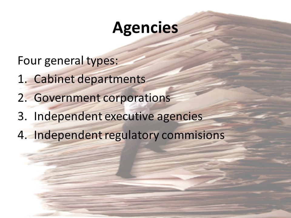 Agencies Four general types: Cabinet departments