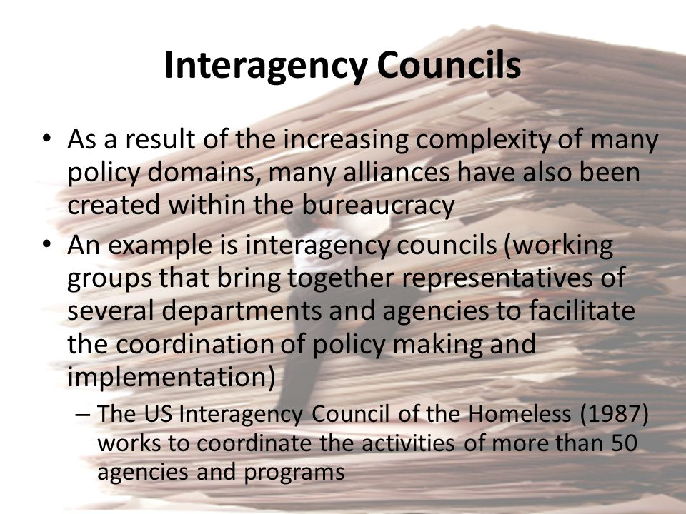 Interagency Councils As a result of the increasing complexity of many policy domains, many alliances have also been created within the bureaucracy.