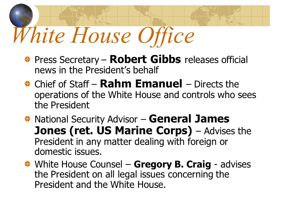 White House Office Press Secretary – Robert Gibbs releases official news in the President's behalf.