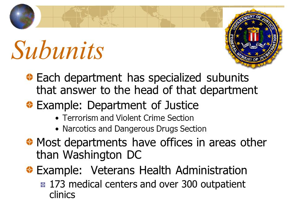 Subunits Each department has specialized subunits that answer to the head of that department. Example: Department of Justice.