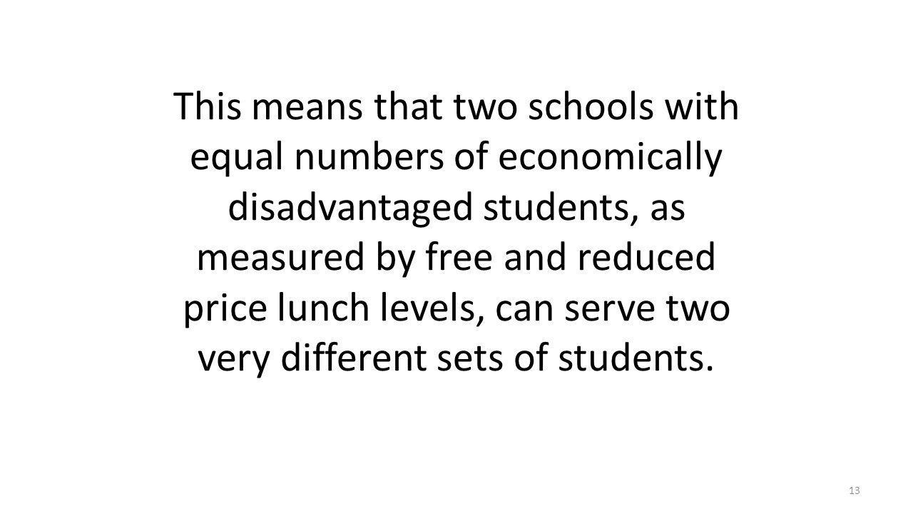 This means that two schools with equal numbers of economically disadvantaged students, as measured by free and reduced price lunch levels, can serve two very different sets of students.