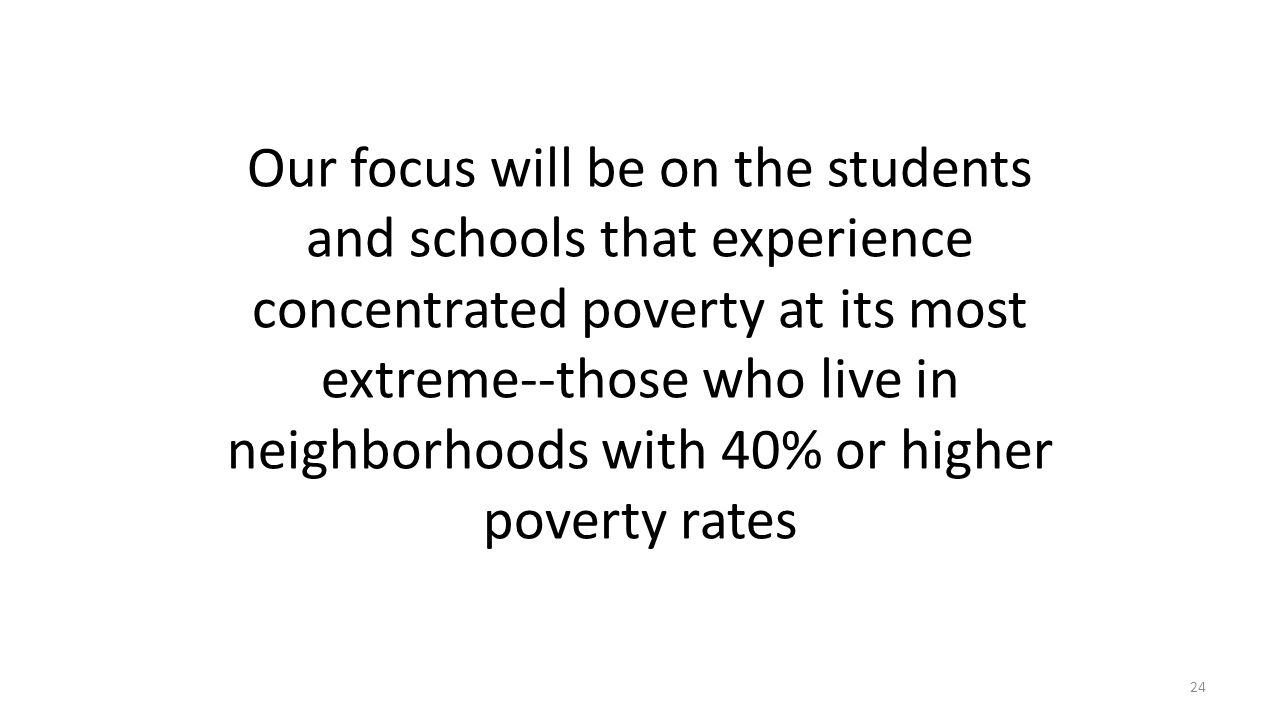 Our focus will be on the students and schools that experience concentrated poverty at its most extreme--those who live in neighborhoods with 40% or higher poverty rates