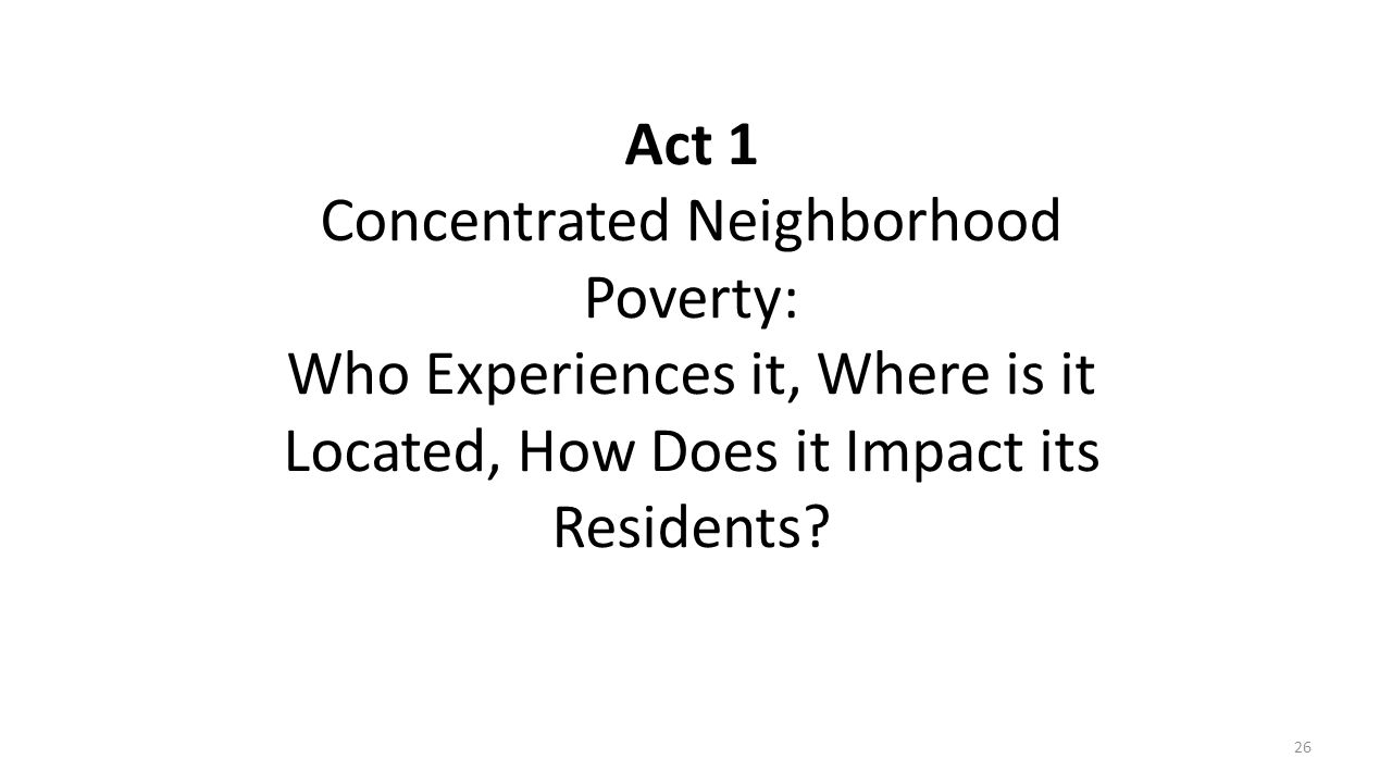 Act 1 Concentrated Neighborhood Poverty: Who Experiences it, Where is it Located, How Does it Impact its Residents