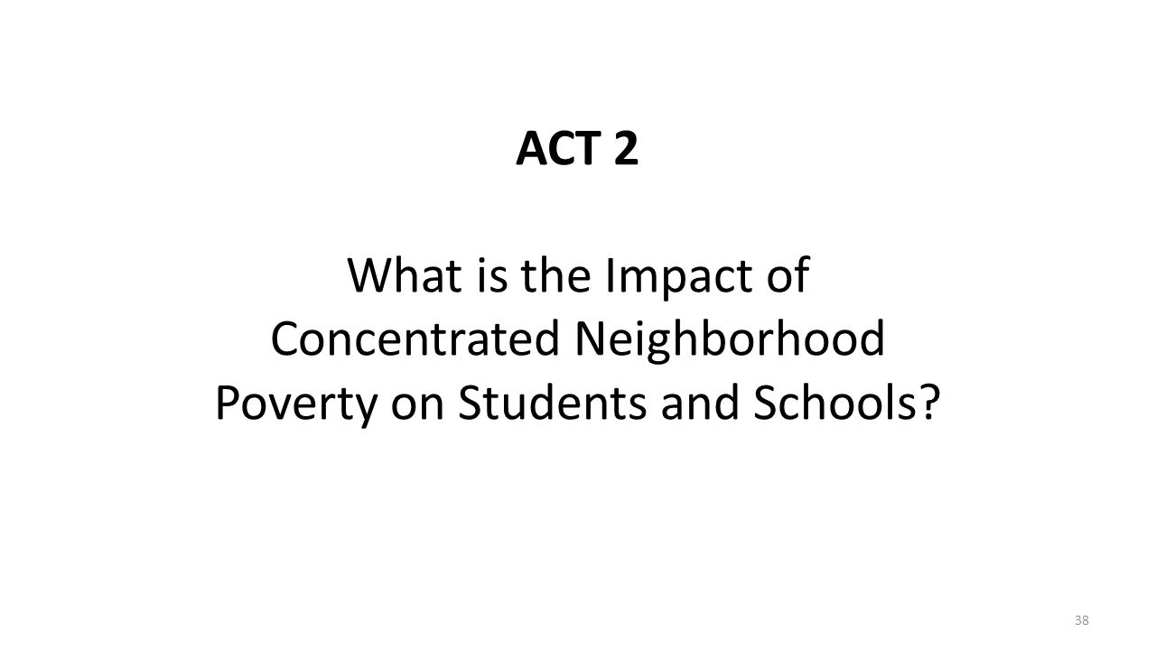 ACT 2 What is the Impact of Concentrated Neighborhood Poverty on Students and Schools