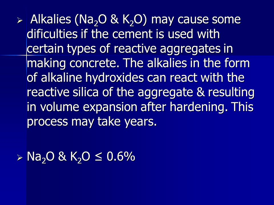 Alkalies (Na2O & K2O) may cause some dificulties if the cement is used with certain types of reactive aggregates in making concrete. The alkalies in the form of alkaline hydroxides can react with the reactive silica of the aggregate & resulting in volume expansion after hardening. This process may take years.