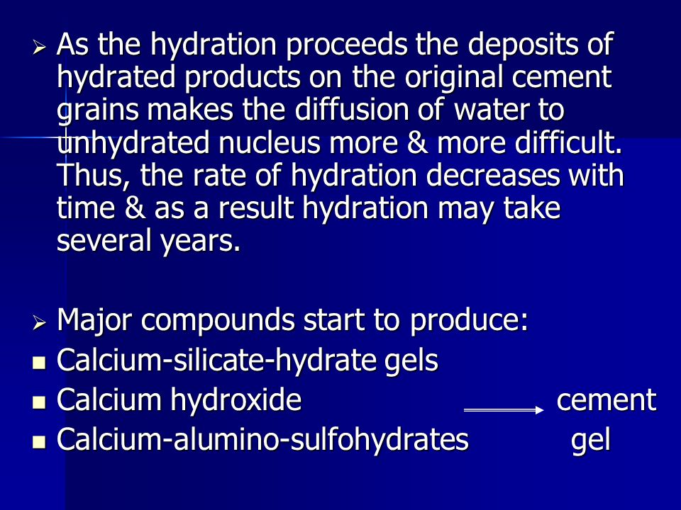 As the hydration proceeds the deposits of hydrated products on the original cement grains makes the diffusion of water to unhydrated nucleus more & more difficult. Thus, the rate of hydration decreases with time & as a result hydration may take several years.