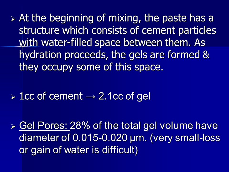 At the beginning of mixing, the paste has a structure which consists of cement particles with water-filled space between them. As hydration proceeds, the gels are formed & they occupy some of this space.